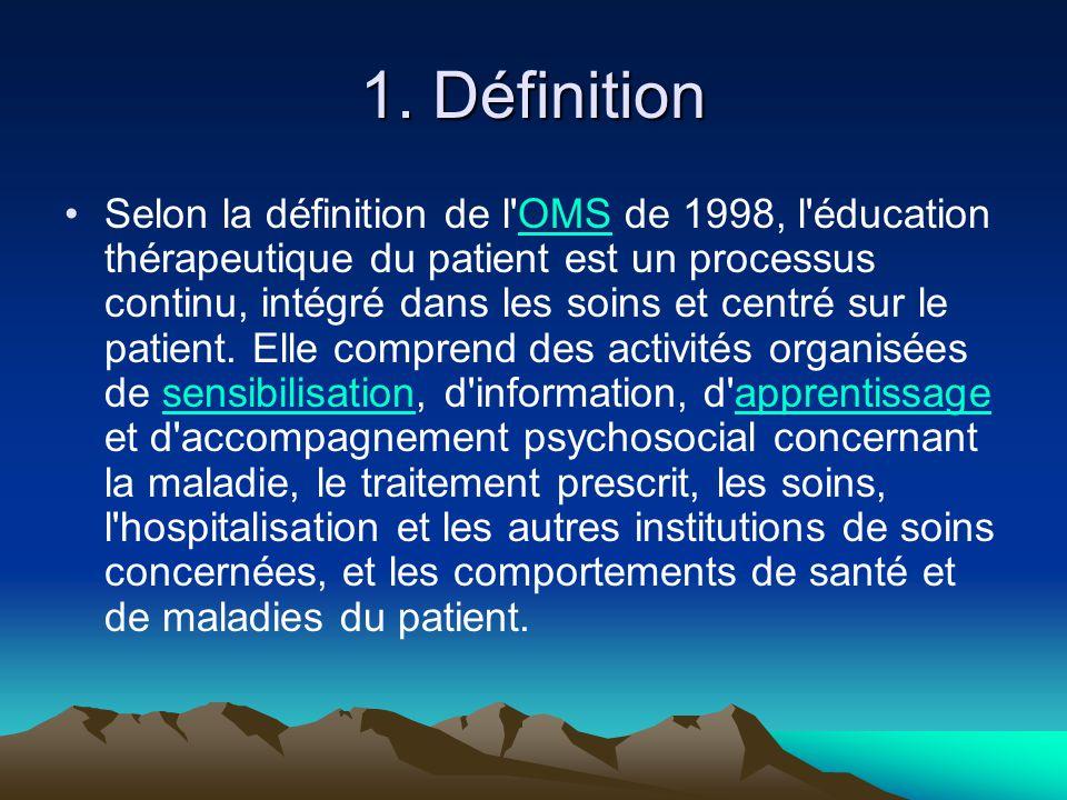 1. Définition Selon la définition de l'OMS de 1998, l'éducation thérapeutique du patient est un processus continu, intégré dans les soins et centré su