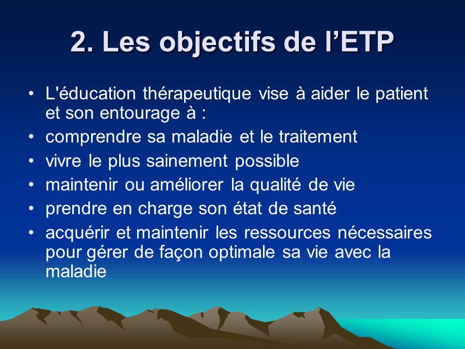 2. Les objectifs de l'ETP L'éducation thérapeutique vise à aider le patient et son entourage à : comprendre sa maladie et le traitement vivre le plus