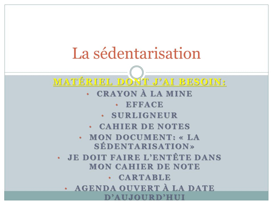 La sédentarisation MATÉRIEL DONT J'AI BESOIN: CRAYON À LA MINE CRAYON À LA MINE EFFACE EFFACE SURLIGNEUR SURLIGNEUR CAHIER DE NOTES CAHIER DE NOTES MON DOCUMENT: « LA SÉDENTARISATION» MON DOCUMENT: « LA SÉDENTARISATION» JE DOIT FAIRE L'ENTÊTE DANS MON CAHIER DE NOTE JE DOIT FAIRE L'ENTÊTE DANS MON CAHIER DE NOTE CARTABLE CARTABLE AGENDA OUVERT À LA DATE D'AUJOURD'HUI AGENDA OUVERT À LA DATE D'AUJOURD'HUI