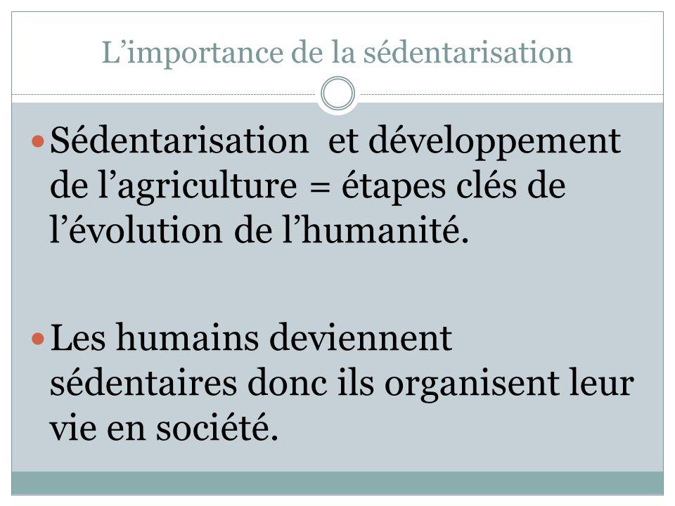 L'importance de la sédentarisation Sédentarisation et développement de l'agriculture = étapes clés de l'évolution de l'humanité.