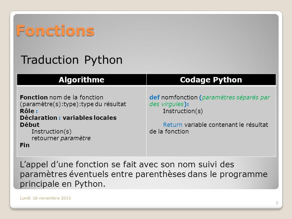 Fonctions Traduction Python Lundi 18 novembre 2013 5 AlgorithmeCodage Python Fonction nom de la fonction (paramètre(s):type):type du résultat Rôle : Déclaration : variables locales Début Instruction(s) retourner paramètre Fin def nomfonction (paramètres séparés par des virgules): Instruction(s) Return variable contenant le résultat de la fonction L'appel d'une fonction se fait avec son nom suivi des paramètres éventuels entre parenthèses dans le programme principale en Python.