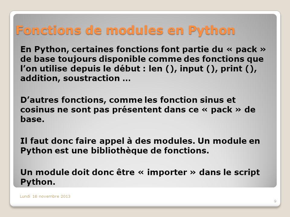 Fonctions de modules en Python En Python, certaines fonctions font partie du « pack » de base toujours disponible comme des fonctions que l'on utilise depuis le début : len (), input (), print (), addition, soustraction … D'autres fonctions, comme les fonction sinus et cosinus ne sont pas présentent dans ce « pack » de base.