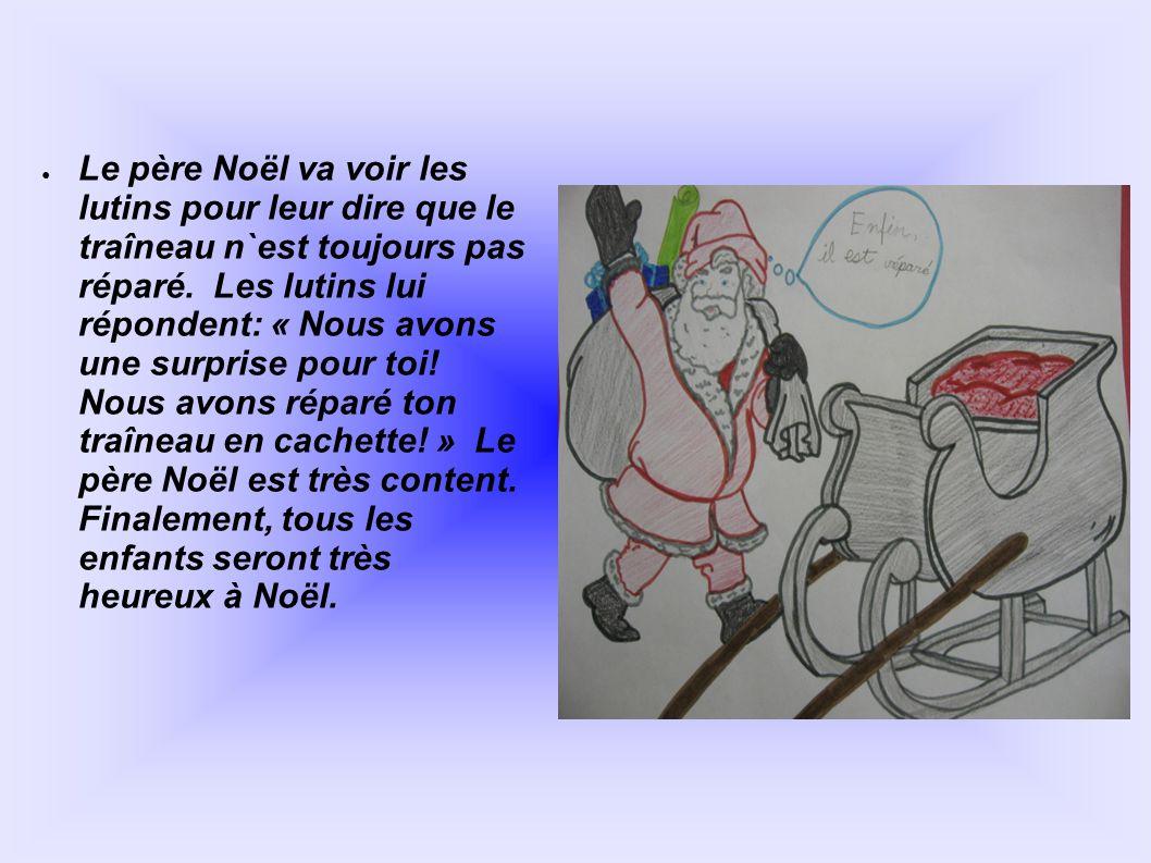● Le père Noël va voir les lutins pour leur dire que le traîneau n`est toujours pas réparé. Les lutins lui répondent: « Nous avons une surprise pour t