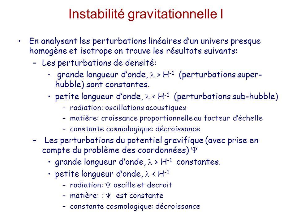 Instabilité gravitationnelle I En analysant les perturbations linéaires d'un univers presque homogène et isotrope on trouve les résultats suivants: –Les perturbations de densité: grande longueur d'onde, > H -1 (perturbations super- hubble) sont constantes.