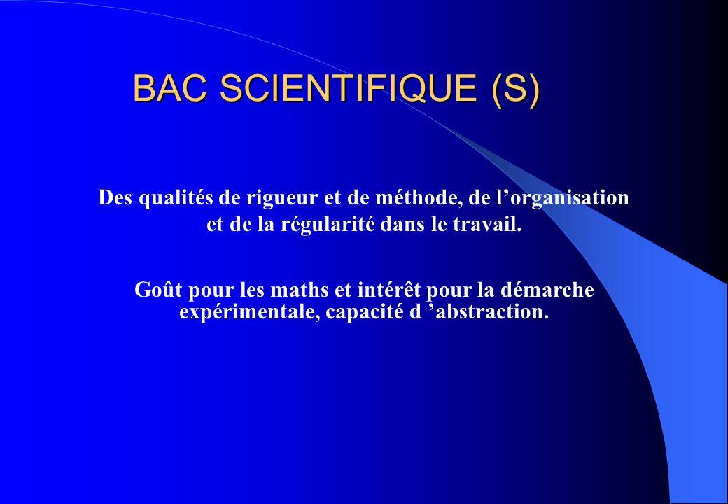 BAC SCIENTIFIQUE (S) Des qualités de rigueur et de méthode, de l'organisation et de la régularité dans le travail. Goût pour les maths et intérêt pour