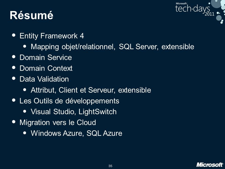35 Résumé Entity Framework 4 Mapping objet/relationnel, SQL Server, extensible Domain Service Domain Context Data Validation Attribut, Client et Serveur, extensible Les Outils de développements Visual Studio, LightSwitch Migration vers le Cloud Windows Azure, SQL Azure