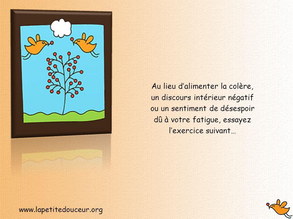 www.lapetitedouceur.org Au lieu d'alimenter la colère, un discours intérieur négatif ou un sentiment de désespoir dû à votre fatigue, essayez l'exercice suivant…