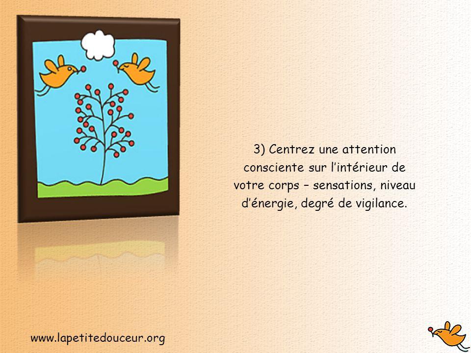 www.lapetitedouceur.org 3) Centrez une attention consciente sur l'intérieur de votre corps – sensations, niveau d'énergie, degré de vigilance.