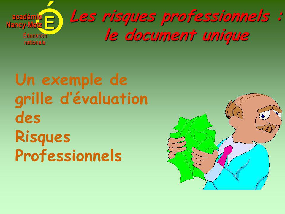 E Éducationnationale académieNancy-Metz Un exemple de grille d'évaluation des Risques Professionnels Les risques professionnels : le document unique