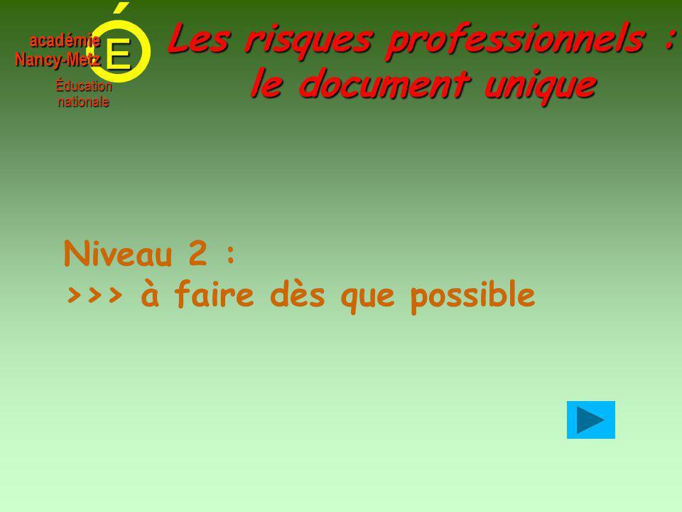 E Éducationnationale académieNancy-Metz Les risques professionnels : le document unique Niveau 2 : >>> à faire dès que possible