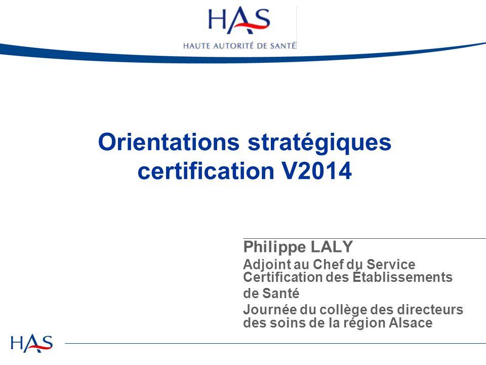 Orientations stratégiques certification V2014 Philippe LALY Adjoint au Chef du Service Certification des Établissements de Santé Journée du collège de