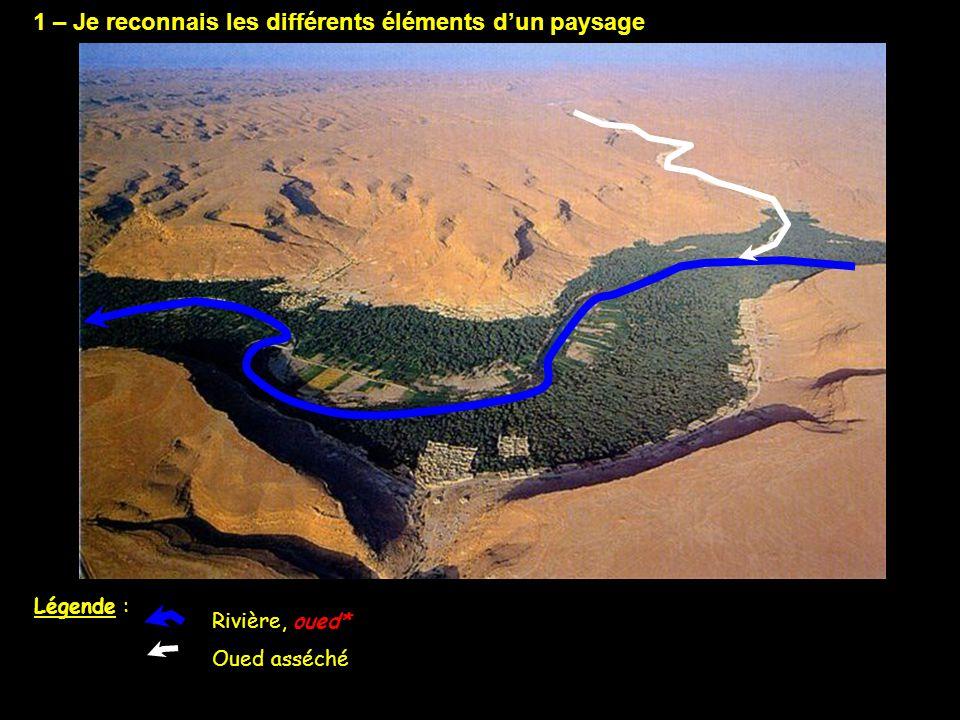 1 – Je reconnais les différents éléments d'un paysage Rivière, oued* Désert, plateau désertique Oued asséché Légende : Désert - Plateau désertique