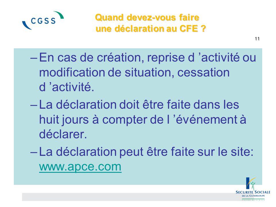 Quand devez-vous faire une déclaration au CFE ? 11 –En cas de création, reprise d 'activité ou modification de situation, cessation d 'activité. –La d
