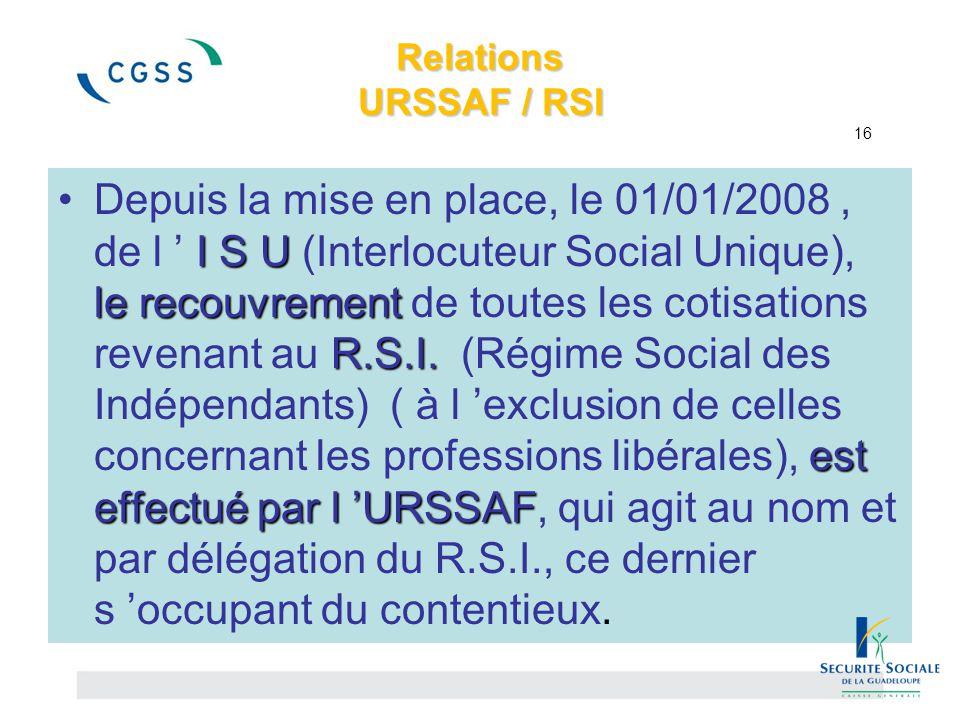 Relations URSSAF / RSI Relations URSSAF / RSI 16 I S U le recouvrement R.S.I. est effectué par l 'URSSAFDepuis la mise en place, le 01/01/2008, de l '