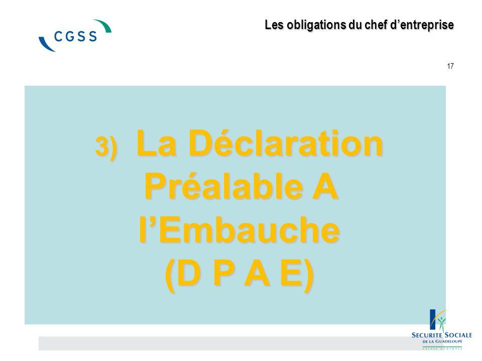 Les obligations du chef d'entreprise Les obligations du chef d'entreprise 17 3) La Déclaration Préalable A l'Embauche (D P A E)
