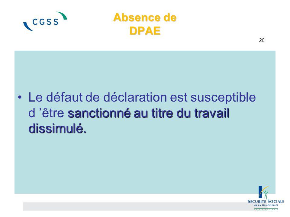 Absence de DPAE Absence de DPAE 20 sanctionné au titre du travail dissimulé.Le défaut de déclaration est susceptible d 'être sanctionné au titre du tr