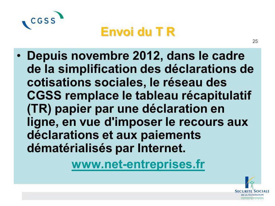 Envoi du T R Envoi du T R 25 Depuis novembre 2012, dans le cadre de la simplification des déclarations de cotisations sociales, le réseau des CGSS rem
