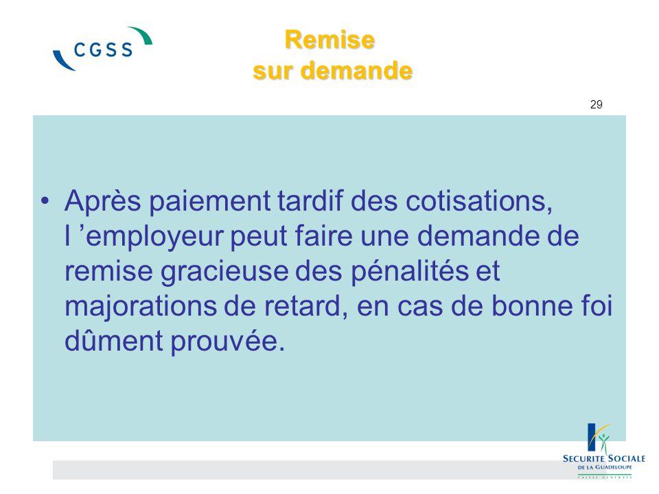 Remise sur demande Remise sur demande 29 Après paiement tardif des cotisations, l 'employeur peut faire une demande de remise gracieuse des pénalités