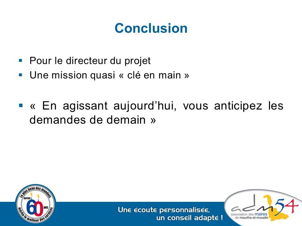 Conclusion  Pour le directeur du projet  Une mission quasi « clé en main »  « En agissant aujourd'hui, vous anticipez les demandes de demain »