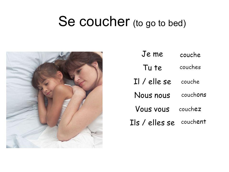 Se coucher (to go to bed) Je me Tu te Il / elle se Nous nous Vous vous Ils / elles se couche couches couche couch ons couch ez couch ent