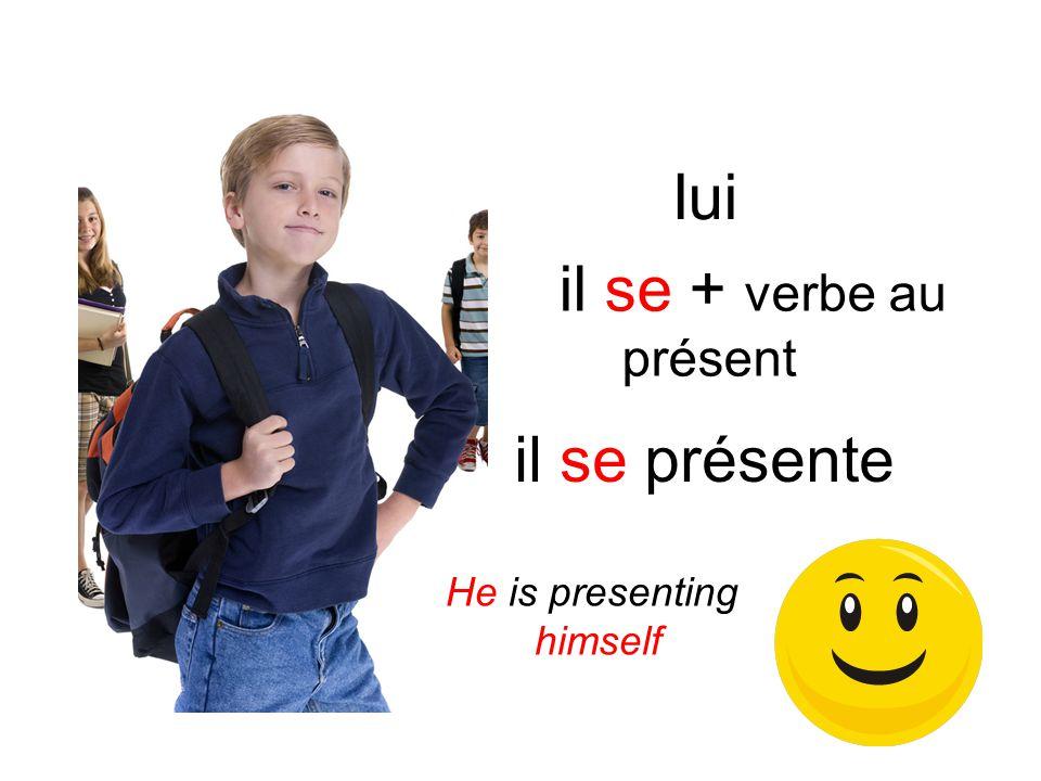Iui il se présente il se + verbe au présent He is presenting himself