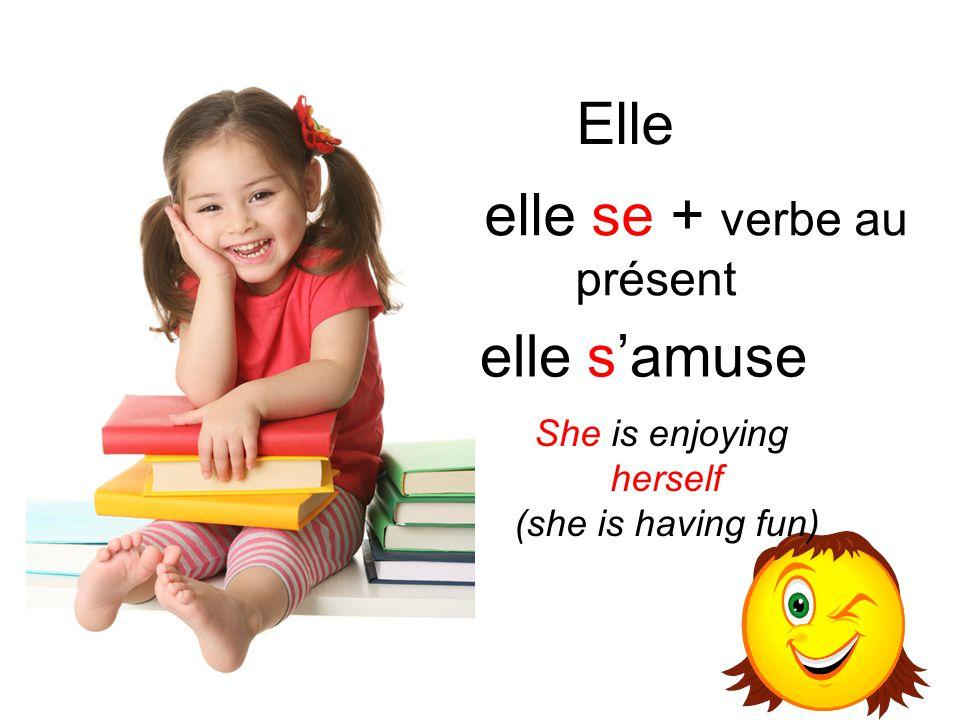 Elle elle s'amuse elle se + verbe au présent She is enjoying herself (she is having fun)