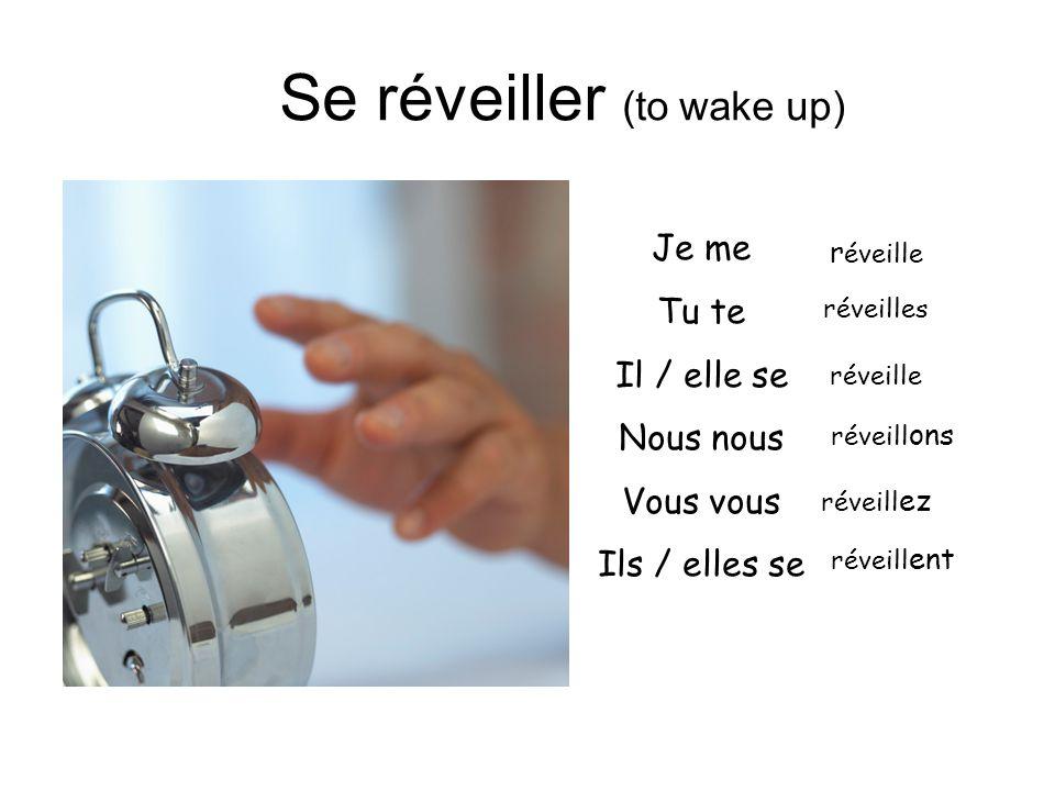 Se réveiller (to wake up) Je me Tu te Il / elle se Nous nous Vous vous Ils / elles se r éveille réveilles réveille réveill ons réveill ez réveill ent
