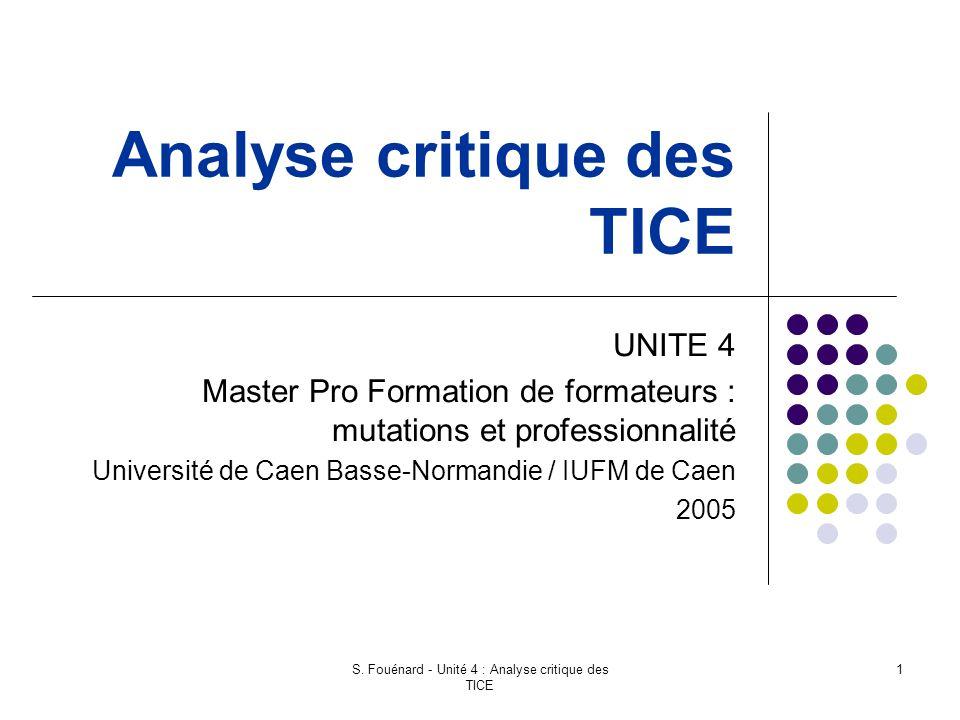 S. Fouénard - Unité 4 : Analyse critique des TICE 1 Analyse critique des TICE UNITE 4 Master Pro Formation de formateurs : mutations et professionnali