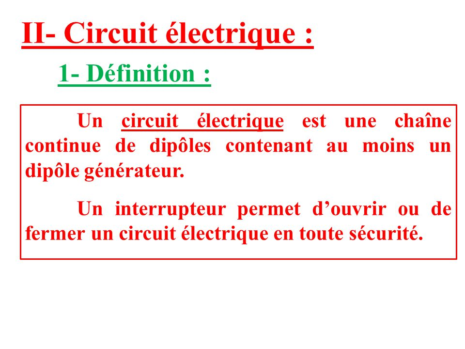 II- Circuit électrique : 1- Définition : Un circuit électrique est une chaîne continue de dipôles contenant au moins un dipôle générateur. Un interrup
