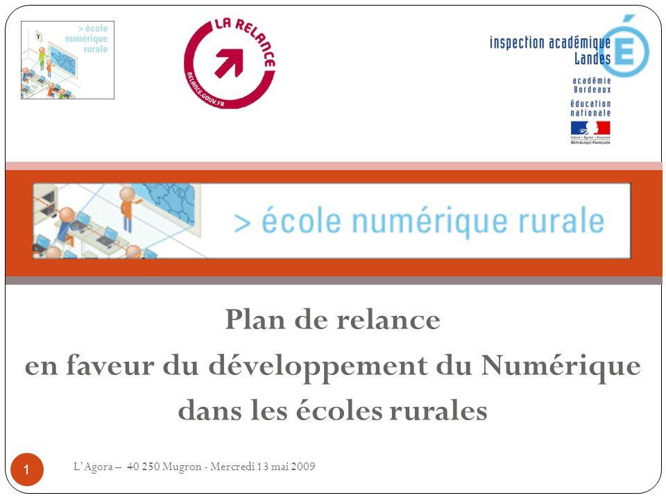 Plan de relance en faveur du développement du Numérique dans les écoles rurales L'Agora – 40 250 Mugron - Mercredi 13 mai 2009 1