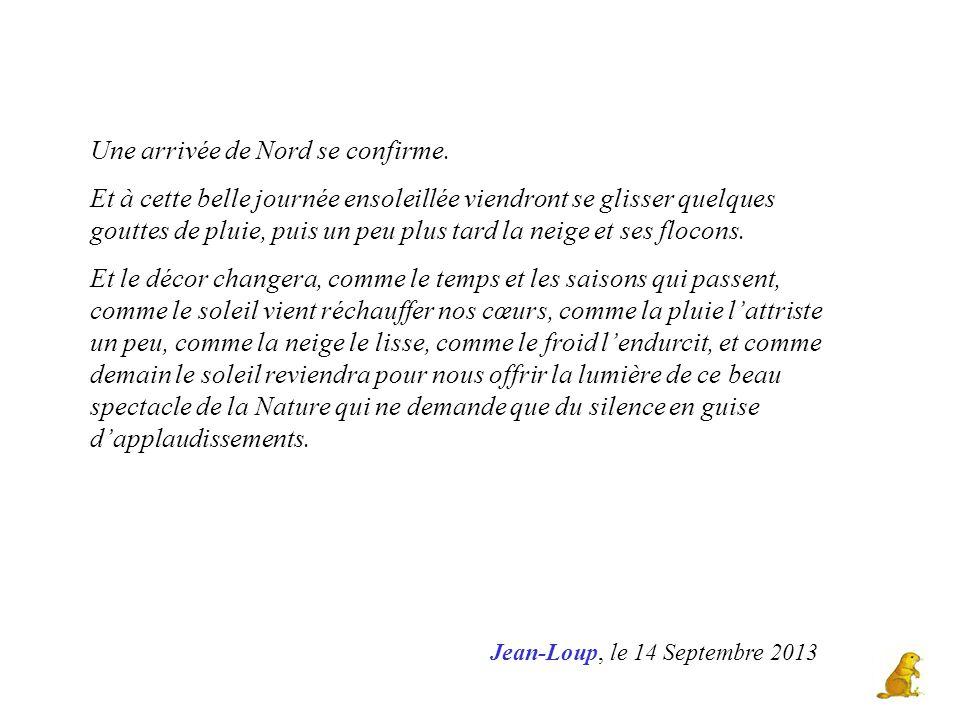 Jean-Loup, le 14 Septembre 2013 Une arrivée de Nord se confirme. Et à cette belle journée ensoleillée viendront se glisser quelques gouttes de pluie,