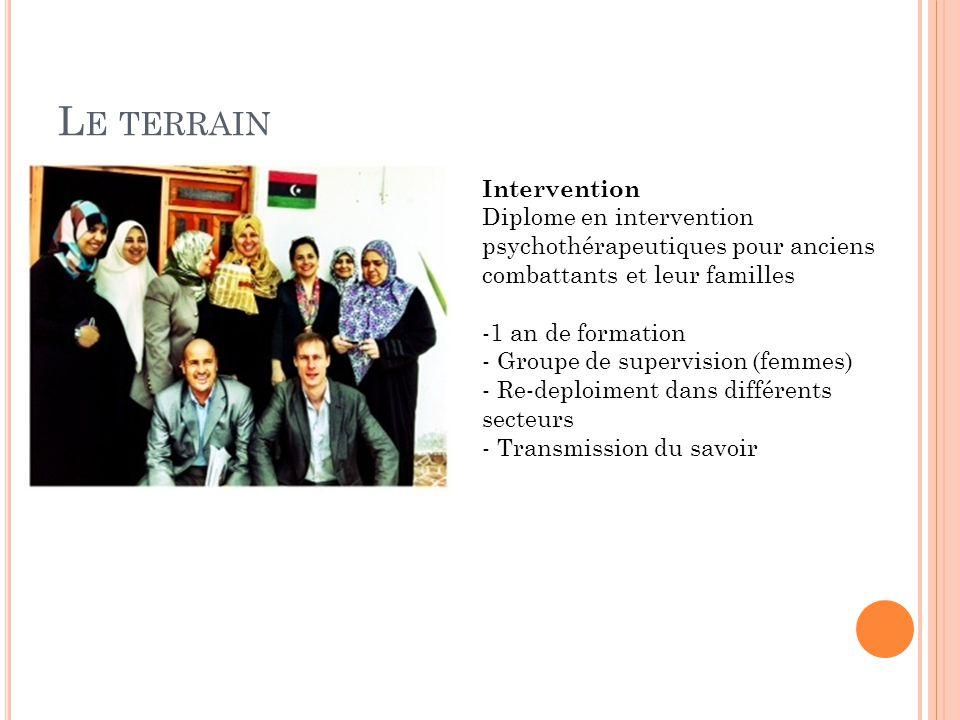 L E TERRAIN Intervention Diplome en intervention psychothérapeutiques pour anciens combattants et leur familles -1 an de formation - Groupe de supervision (femmes) - Re-deploiment dans différents secteurs - Transmission du savoir