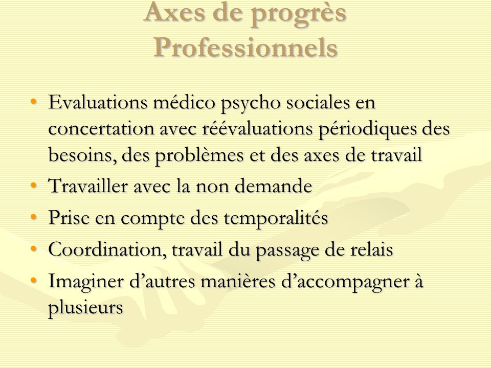 Axes de progrès Professionnels Evaluations médico psycho sociales en concertation avec réévaluations périodiques des besoins, des problèmes et des axe