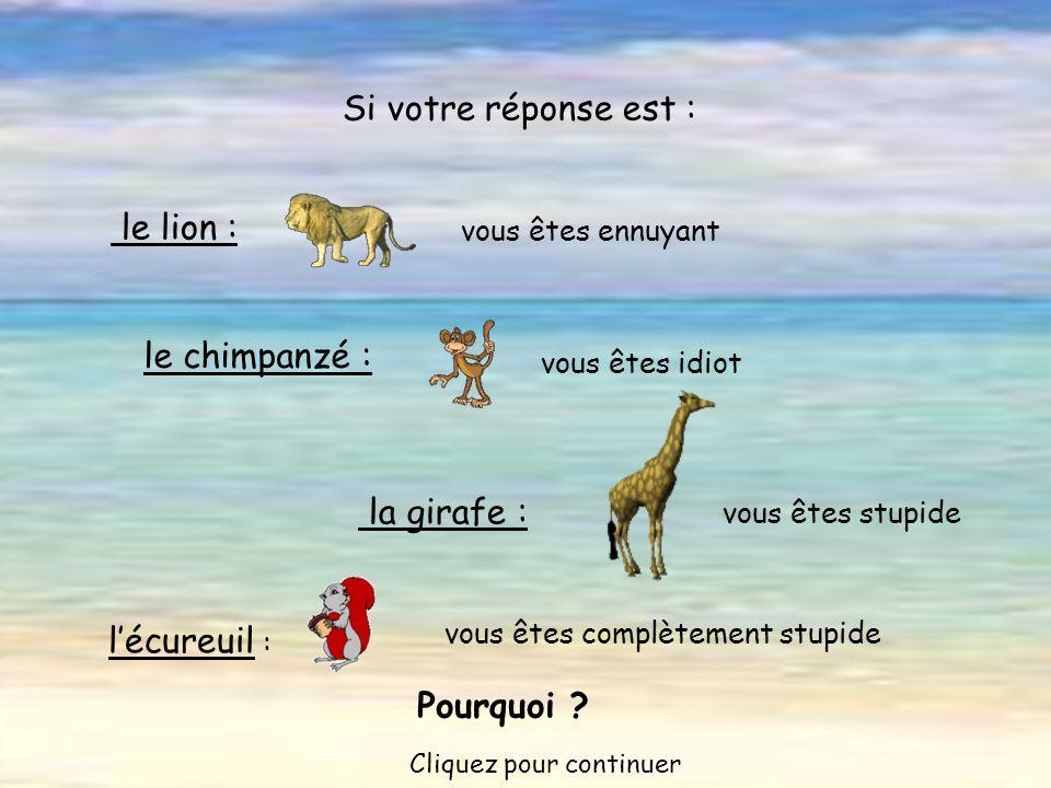 vous êtes complètement stupide le lion : vous êtes ennuyant Si votre réponse est : le chimpanzé : vous êtes idiot la girafe : vous êtes stupide l'écureuil : Pourquoi .