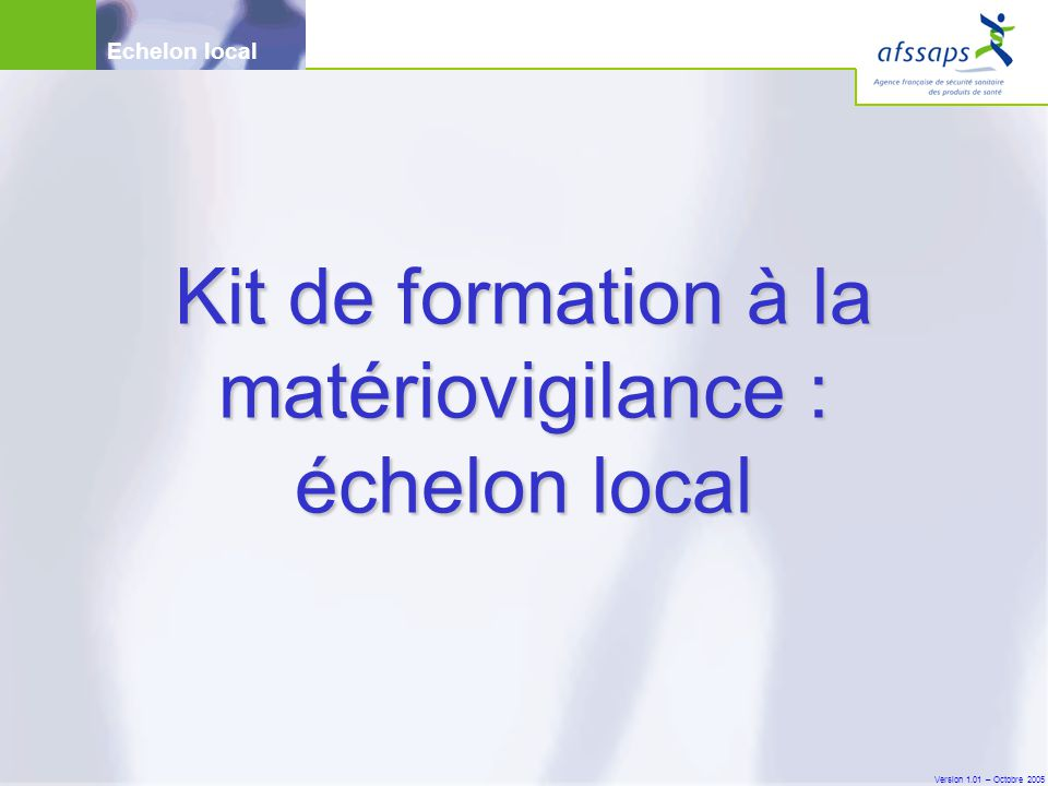 Version 1.01 – Octobre 2005 Echelon local Kit de formation à la matériovigilance : échelon local
