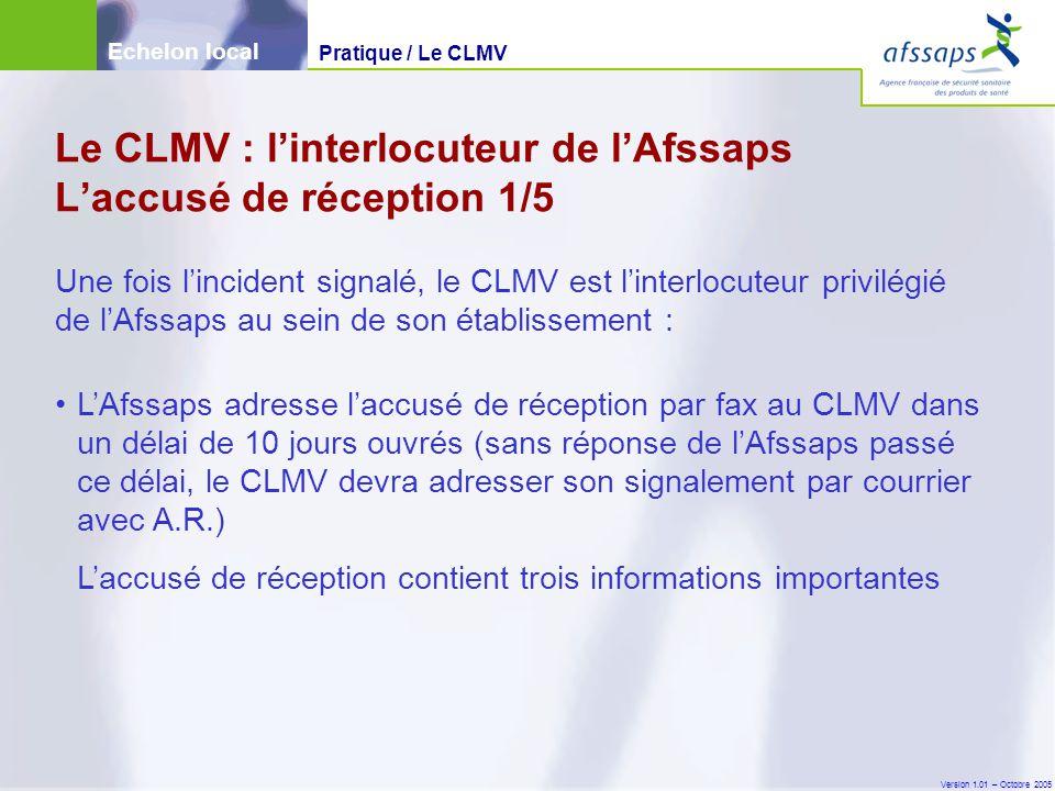 Version 1.01 – Octobre 2005 L'Afssaps adresse l'accusé de réception par fax au CLMV dans un délai de 10 jours ouvrés (sans réponse de l'Afssaps passé ce délai, le CLMV devra adresser son signalement par courrier avec A.R.) L'accusé de réception contient trois informations importantes Une fois l'incident signalé, le CLMV est l'interlocuteur privilégié de l'Afssaps au sein de son établissement : Le CLMV : l'interlocuteur de l'Afssaps L'accusé de réception 1/5 Echelon local Pratique / Le CLMV