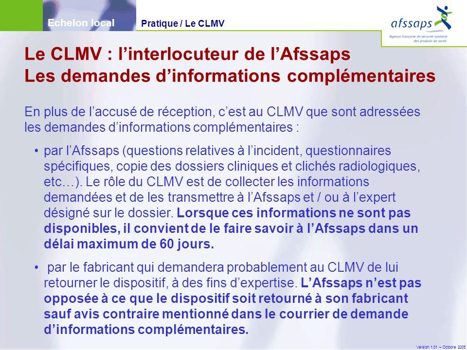 Version 1.01 – Octobre 2005 En plus de l'accusé de réception, c'est au CLMV que sont adressées les demandes d'informations complémentaires : par l'Afssaps (questions relatives à l'incident, questionnaires spécifiques, copie des dossiers cliniques et clichés radiologiques, etc…).