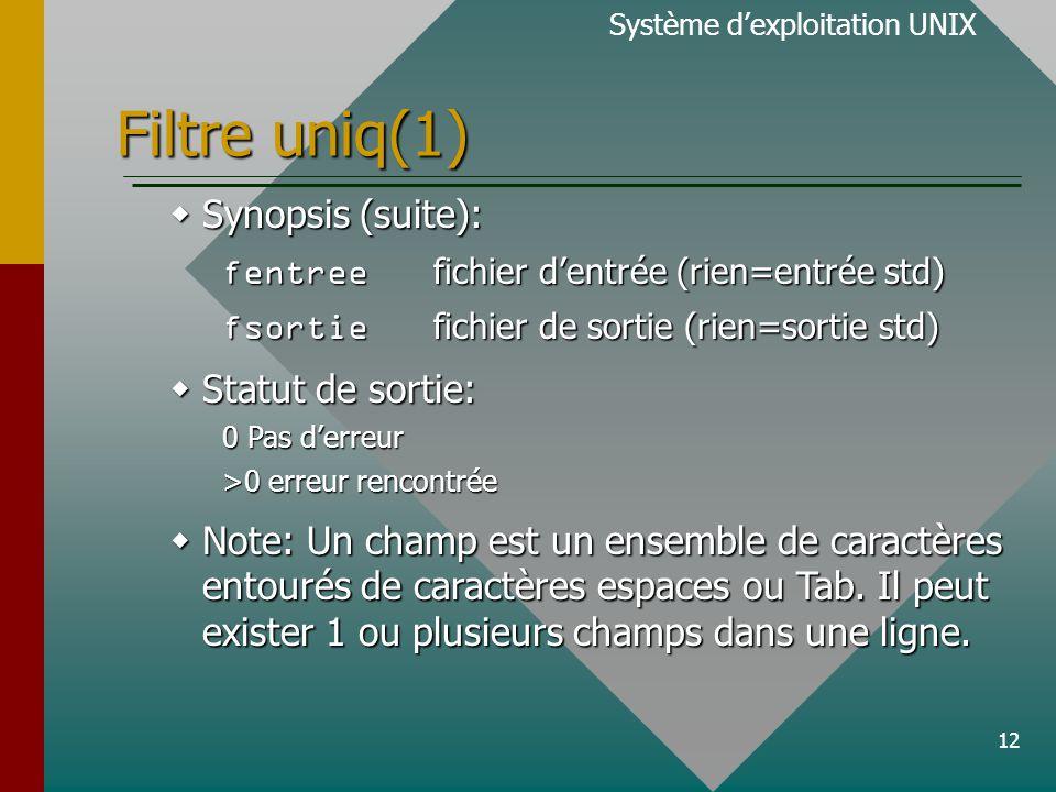 12 Filtre uniq(1)  Synopsis (suite): fentree fichier d'entrée (rien=entrée std) fsortie fichier de sortie (rien=sortie std)  Statut de sortie: 0 Pas d'erreur >0 erreur rencontrée  Note: Un champ est un ensemble de caractères entourés de caractères espaces ou Tab.