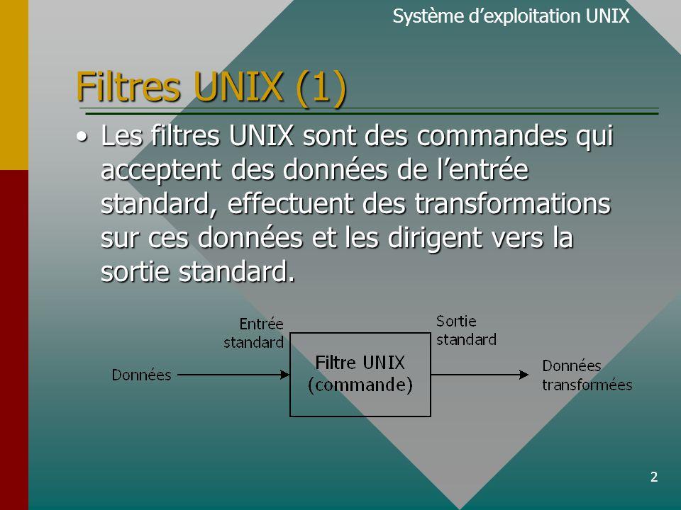 2 Filtres UNIX (1) Les filtres UNIX sont des commandes qui acceptent des données de l'entrée standard, effectuent des transformations sur ces données et les dirigent vers la sortie standard.Les filtres UNIX sont des commandes qui acceptent des données de l'entrée standard, effectuent des transformations sur ces données et les dirigent vers la sortie standard.
