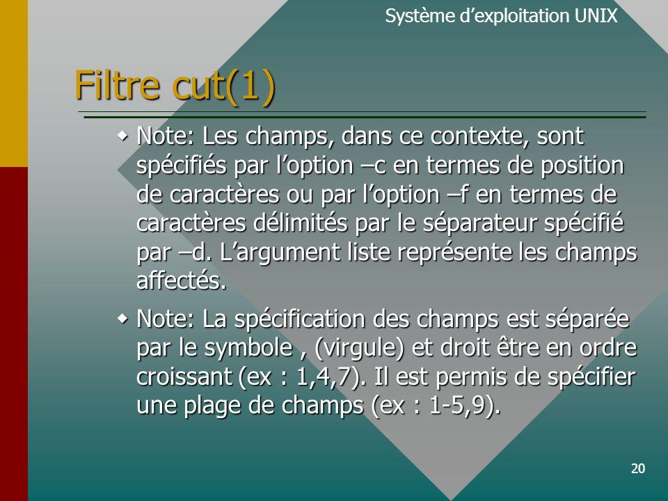 20 Filtre cut(1)  Note: Les champs, dans ce contexte, sont spécifiés par l'option –c en termes de position de caractères ou par l'option –f en termes de caractères délimités par le séparateur spécifié par –d.
