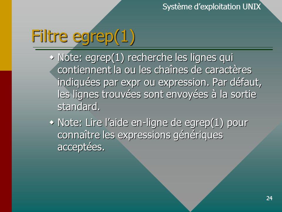 24 Filtre egrep(1) Système d'exploitation UNIX  Note: egrep(1) recherche les lignes qui contiennent la ou les chaînes de caractères indiquées par expr ou expression.