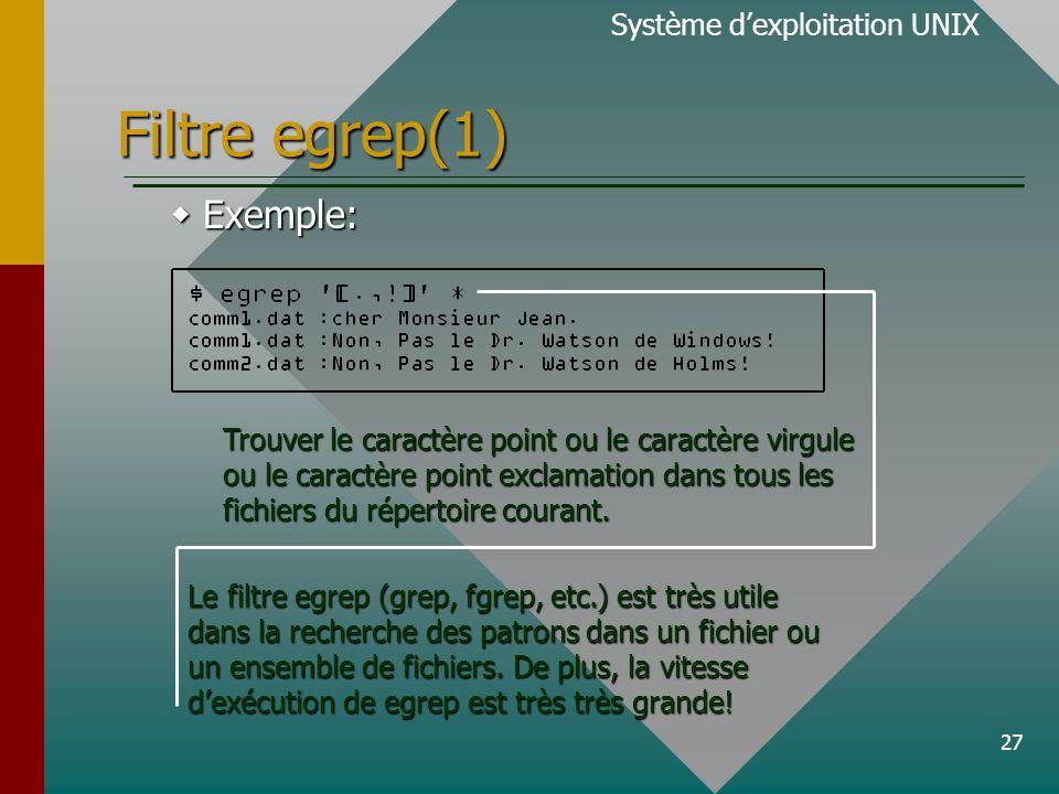 27 Filtre egrep(1) Système d'exploitation UNIX  Exemple: Trouver le caractère point ou le caractère virgule ou le caractère point exclamation dans tous les fichiers du répertoire courant.