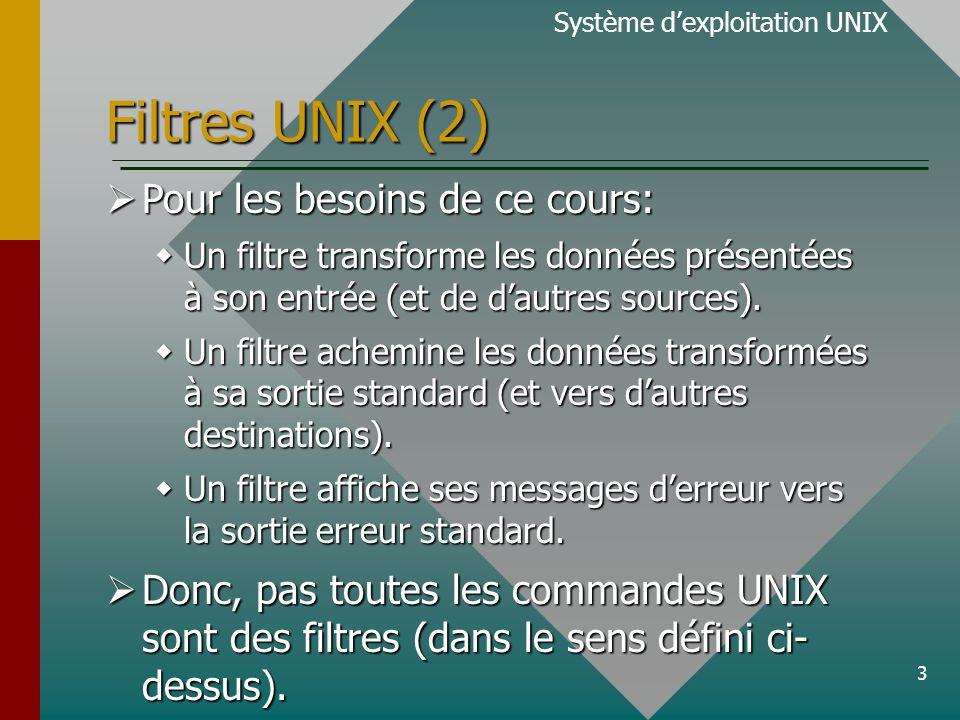 3 Filtres UNIX (2) Système d'exploitation UNIX  Pour les besoins de ce cours:  Un filtre transforme les données présentées à son entrée (et de d'autres sources).