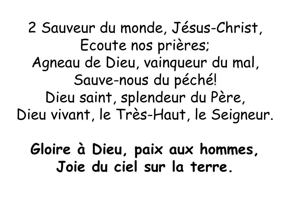 2 Sauveur du monde, Jésus-Christ, Ecoute nos prières; Agneau de Dieu, vainqueur du mal, Sauve-nous du péché! Dieu saint, splendeur du Père, Dieu vivan