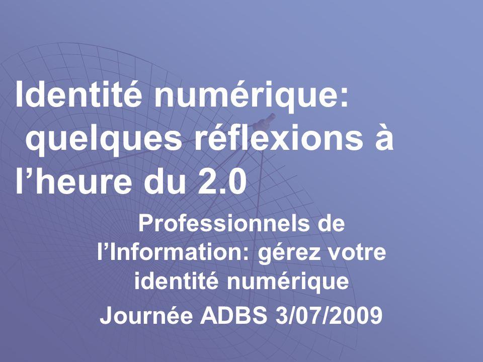 Identité numérique: quelques réflexions à l'heure du 2.0 Professionnels de l'Information: gérez votre identité numérique Journée ADBS 3/07/2009