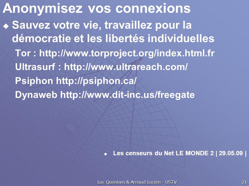Anonymisez vos connexions  Sauvez votre vie, travaillez pour la démocratie et les libertés individuelles Tor : http://www.torproject.org/index.html.fr Ultrasurf : http://www.ultrareach.com/ Psiphon http://psiphon.ca/ Dynaweb http://www.dit-inc.us/freegate  Les censeurs du Net LE MONDE 2 | 29.05.09 | Luc Quoniam & Arnaud Lucien - USTV 21