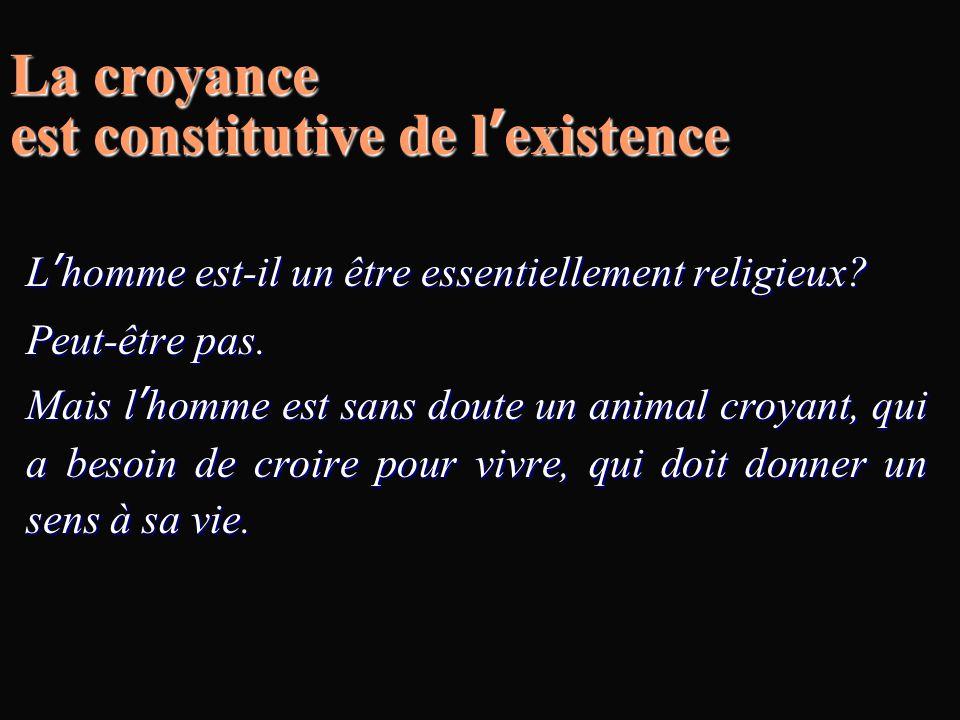 La croyance est constitutive de l'existence L'homme est-il un être essentiellement religieux? Peut-être pas. Mais l'homme est sans doute un animal cro