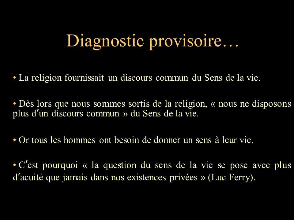 Diagnostic provisoire… La religion fournissait un discours commun du Sens de la vie. Dès lors que nous sommes sortis de la religion, « nous ne disposo