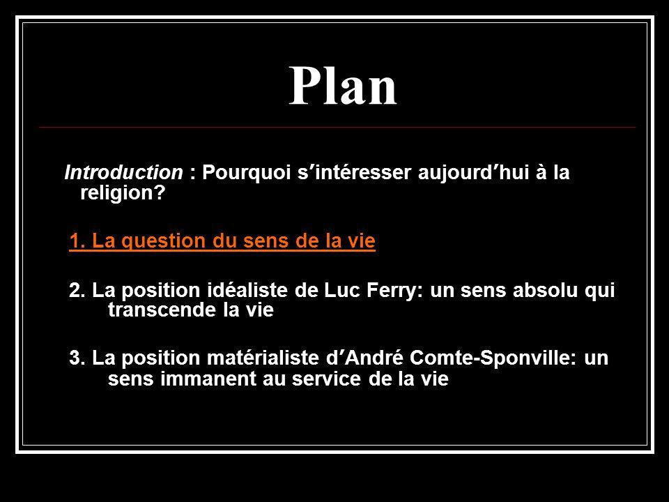 Plan Introduction : Pourquoi s'intéresser aujourd'hui à la religion? 1. La question du sens de la vie 2. La position idéaliste de Luc Ferry: un sens a
