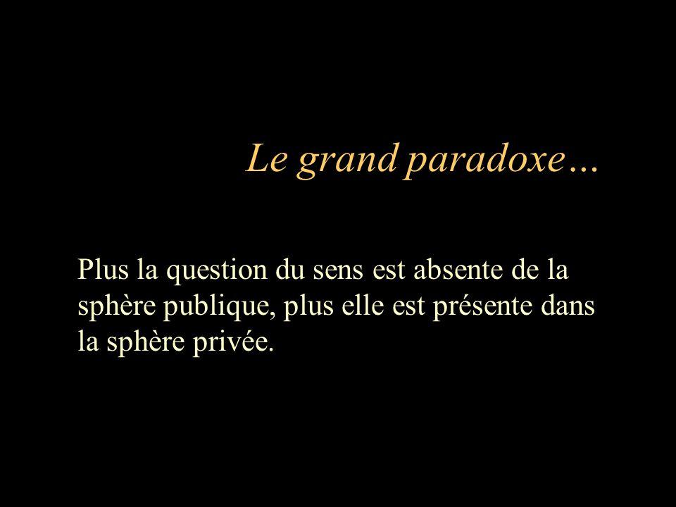 Le grand paradoxe… Plus la question du sens est absente de la sphère publique, plus elle est présente dans la sphère privée.